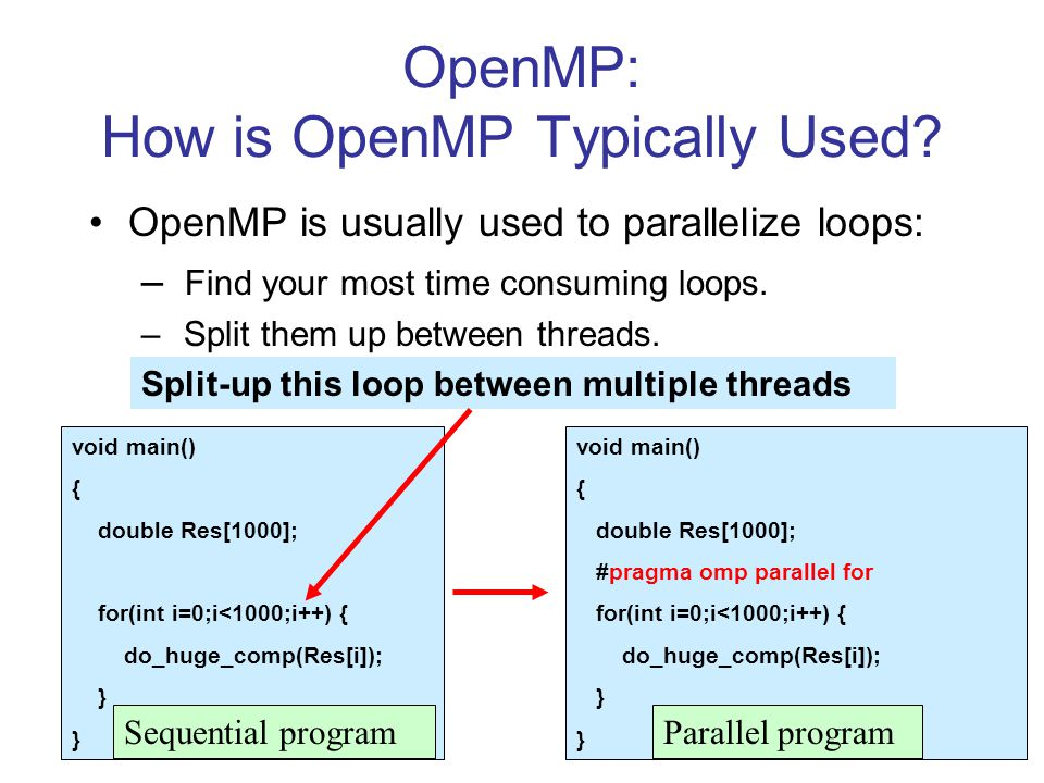 OpenMP: How is OpenMP Typically Used? OpenMP is usually used to parallelize loops: – Find your most time consuming loops. – Split them up between thre
