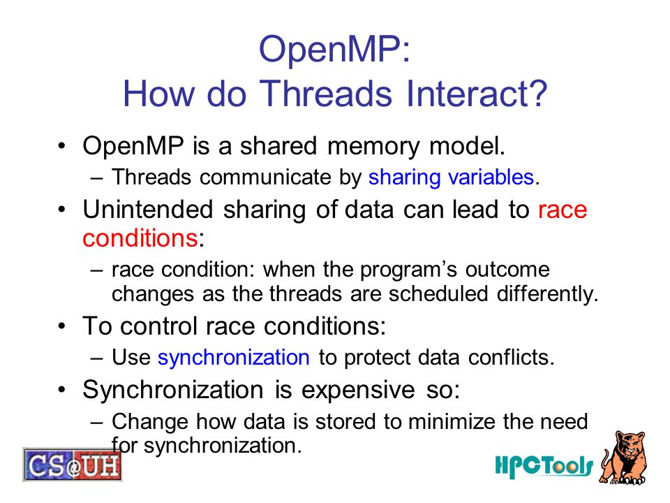 OpenMP: How do Threads Interact? OpenMP is a shared memory model. –Threads communicate by sharing variables. Unintended sharing of data can lead to ra