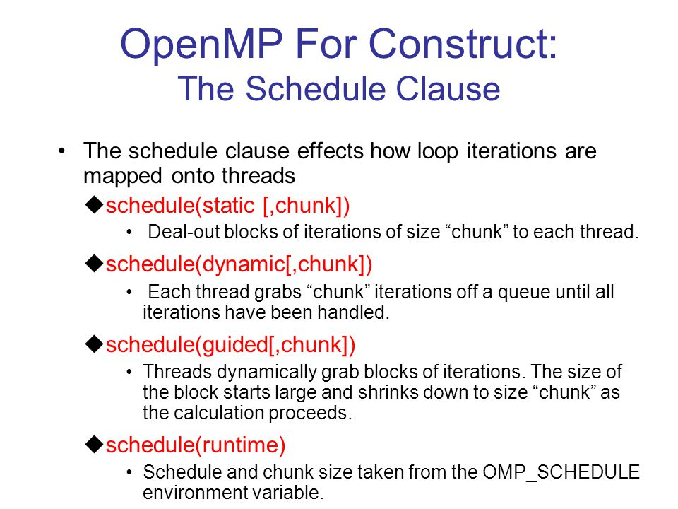 OpenMP For Construct: The Schedule Clause The schedule clause effects how loop iterations are mapped onto threads  schedule(static [,chunk]) Deal-out