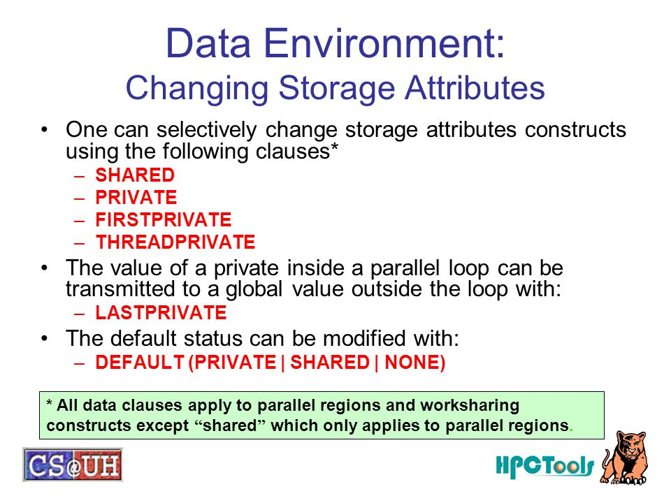Data Environment: Changing Storage Attributes One can selectively change storage attributes constructs using the following clauses* –SHARED –PRIVATE –