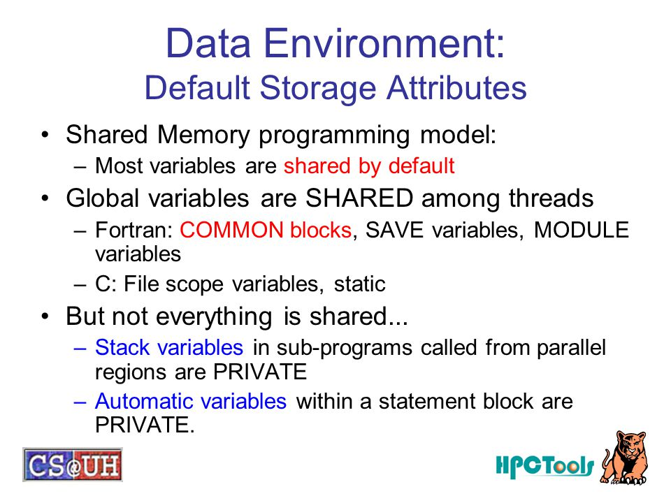 Data Environment: Default Storage Attributes Shared Memory programming model: –Most variables are shared by default Global variables are SHARED among