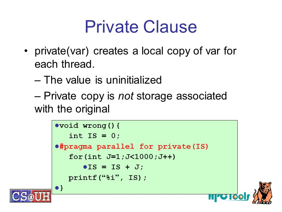 Private Clause private(var) creates a local copy of var for each thread. – The value is uninitialized – Private copy is not storage associated with th