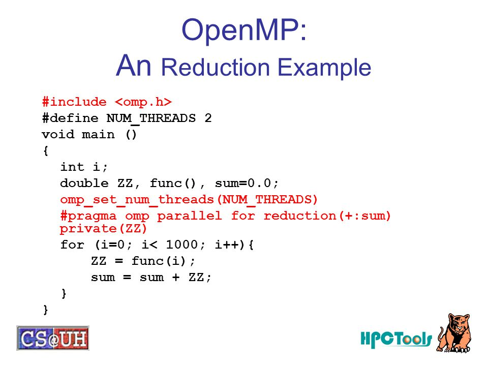 OpenMP: An Reduction Example #include #define NUM_THREADS 2 void main () { int i; double ZZ, func(), sum=0.0; omp_set_num_threads(NUM_THREADS) #pragma