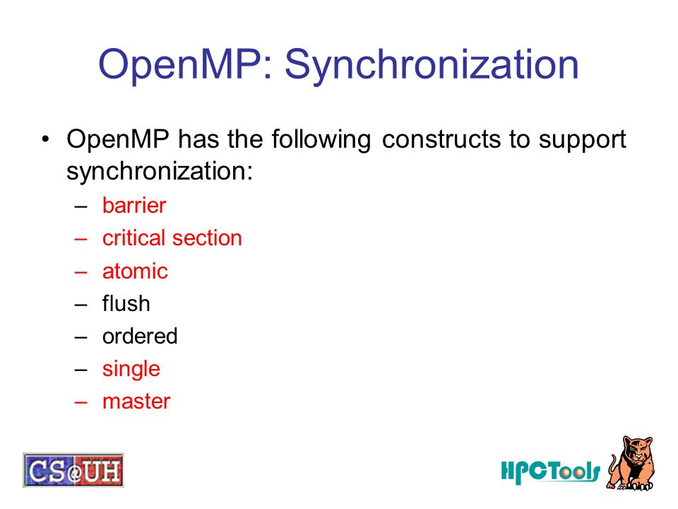 OpenMP: Synchronization OpenMP has the following constructs to support synchronization: – barrier – critical section – atomic – flush – ordered – sing