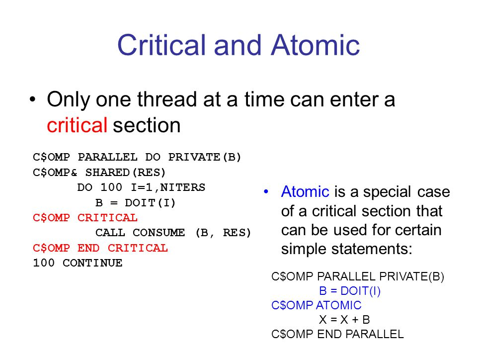 Critical and Atomic Only one thread at a time can enter a critical section C$OMP PARALLEL DO PRIVATE(B) C$OMP& SHARED(RES) DO 100 I=1,NITERS B = DOIT(