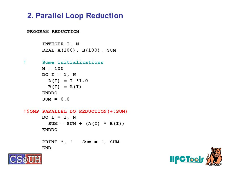 PROGRAM REDUCTION INTEGER I, N REAL A(100), B(100), SUM ! Some initializations N = 100 DO I = 1, N A(I) = I *1.0 B(I) = A(I) ENDDO SUM = 0.0 !$OMP PAR