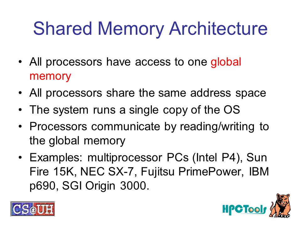 Shared Memory Architecture All processors have access to one global memory All processors share the same address space The system runs a single copy o