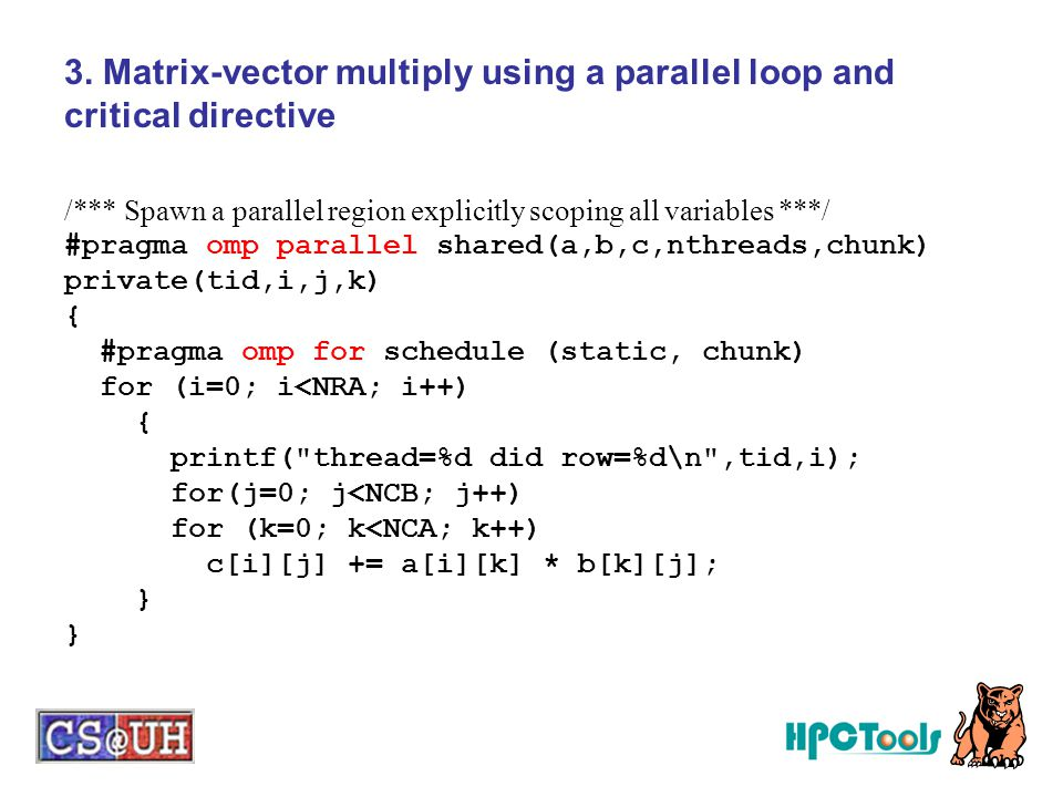 3. Matrix-vector multiply using a parallel loop and critical directive /*** Spawn a parallel region explicitly scoping all variables ***/ #pragma omp