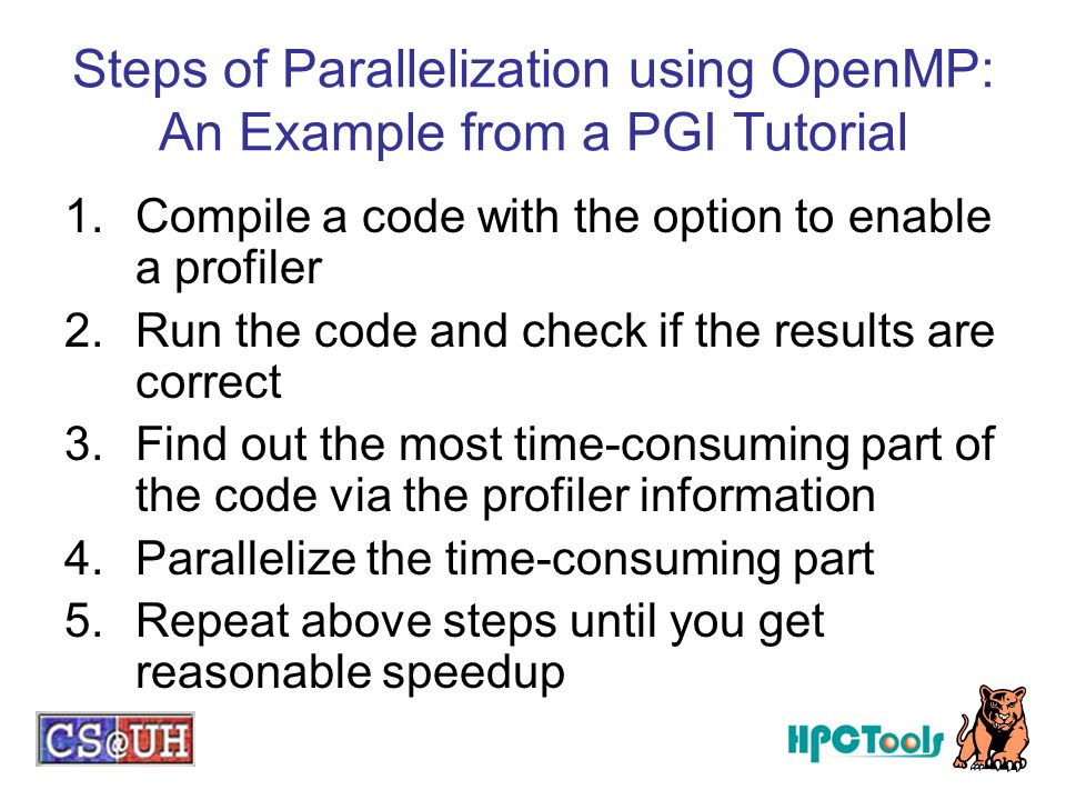 Steps of Parallelization using OpenMP: An Example from a PGI Tutorial 1.Compile a code with the option to enable a profiler 2.Run the code and check if the results are correct 3.Find out the most time-consuming part of the code via the profiler information 4.Parallelize the time-consuming part 5.Repeat above steps until you get reasonable speedup