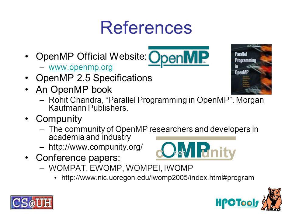 "OpenMP Official Website: –www.openmp.orgwww.openmp.org OpenMP 2.5 Specifications An OpenMP book –Rohit Chandra, ""Parallel Programming in OpenMP"". Morg"