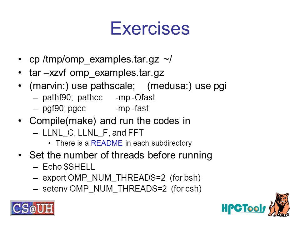 Exercises cp /tmp/omp_examples.tar.gz ~/ tar –xzvf omp_examples.tar.gz (marvin:) use pathscale; (medusa:) use pgi –pathf90; pathcc -mp -Ofast –pgf90;