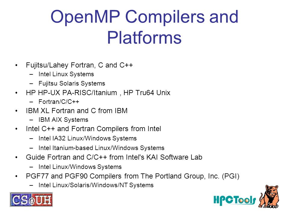 OpenMP Compilers and Platforms Fujitsu/Lahey Fortran, C and C++ –Intel Linux Systems –Fujitsu Solaris Systems HP HP-UX PA-RISC/Itanium, HP Tru64 Unix –Fortran/C/C++ IBM XL Fortran and C from IBM –IBM AIX Systems Intel C++ and Fortran Compilers from Intel –Intel IA32 Linux/Windows Systems –Intel Itanium-based Linux/Windows Systems Guide Fortran and C/C++ from Intel s KAI Software Lab –Intel Linux/Windows Systems PGF77 and PGF90 Compilers from The Portland Group, Inc.