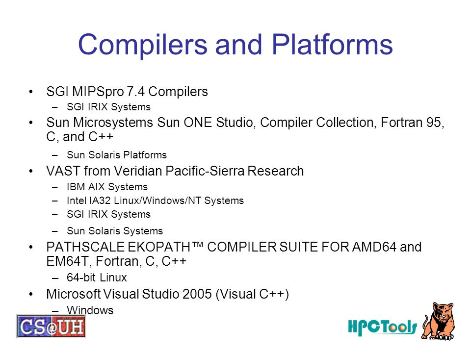 Compilers and Platforms SGI MIPSpro 7.4 Compilers –SGI IRIX Systems Sun Microsystems Sun ONE Studio, Compiler Collection, Fortran 95, C, and C++ –Sun Solaris Platforms VAST from Veridian Pacific-Sierra Research –IBM AIX Systems –Intel IA32 Linux/Windows/NT Systems –SGI IRIX Systems –Sun Solaris Systems PATHSCALE EKOPATH™ COMPILER SUITE FOR AMD64 and EM64T, Fortran, C, C++ –64-bit Linux Microsoft Visual Studio 2005 (Visual C++) –Windows