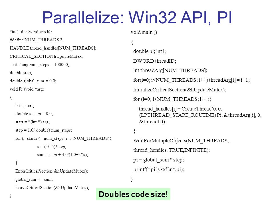Parallelize: Win32 API, PI void main () { double pi; int i; DWORD threadID; int threadArg[NUM_THREADS]; for(i=0; i<NUM_THREADS; i++) threadArg[i] = i+1; InitializeCriticalSection(&hUpdateMutex); for (i=0; i<NUM_THREADS; i++){ thread_handles[i] = CreateThread(0, 0, (LPTHREAD_START_ROUTINE) Pi, &threadArg[i], 0, &threadID); } WaitForMultipleObjects(NUM_THREADS, thread_handles, TRUE,INFINITE); pi = global_sum * step; printf( pi is %f \n ,pi); } #include #define NUM_THREADS 2 HANDLE thread_handles[NUM_THREADS]; CRITICAL_SECTION hUpdateMutex; static long num_steps = 100000; double step; double global_sum = 0.0; void Pi (void *arg) { int i, start; double x, sum = 0.0; start = *(int *) arg; step = 1.0/(double) num_steps; for (i=start;i<= num_steps; i=i+NUM_THREADS){ x = (i-0.5)*step; sum = sum + 4.0/(1.0+x*x); } EnterCriticalSection(&hUpdateMutex); global_sum += sum; LeaveCriticalSection(&hUpdateMutex); } Doubles code size!
