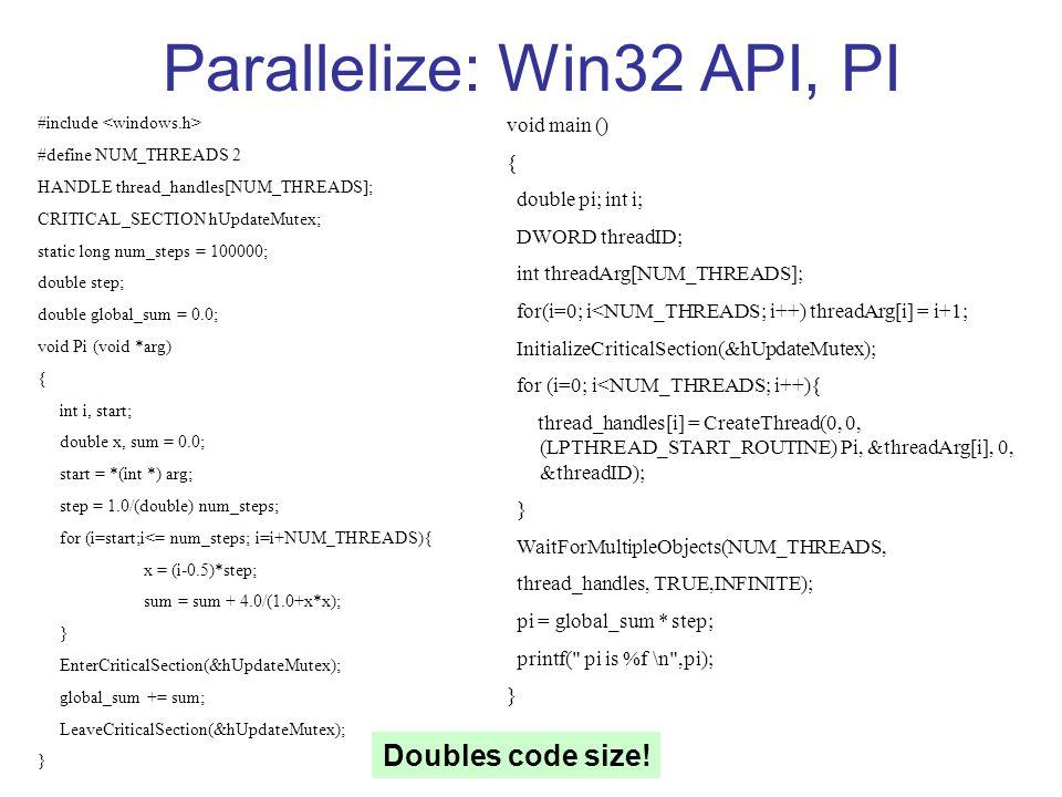 Parallelize: Win32 API, PI void main () { double pi; int i; DWORD threadID; int threadArg[NUM_THREADS]; for(i=0; i<NUM_THREADS; i++) threadArg[i] = i+