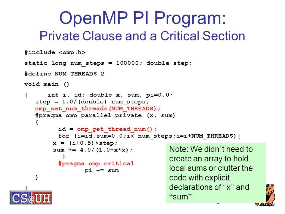 OpenMP PI Program: Private Clause and a Critical Section #include static long num_steps = 100000; double step; #define NUM_THREADS 2 void main () { int i, id; double x, sum, pi=0.0; step = 1.0/(double) num_steps; omp_set_num_threads(NUM_THREADS); #pragma omp parallel private (x, sum) { id = omp_get_thread_num(); for (i=id,sum=0.0;i< num_steps;i=i+NUM_THREADS){ x = (i+0.5)*step; sum += 4.0/(1.0+x*x); } #pragma omp critical pi += sum } } Note: We didn ' t need to create an array to hold local sums or clutter the code with explicit declarations of x and sum .