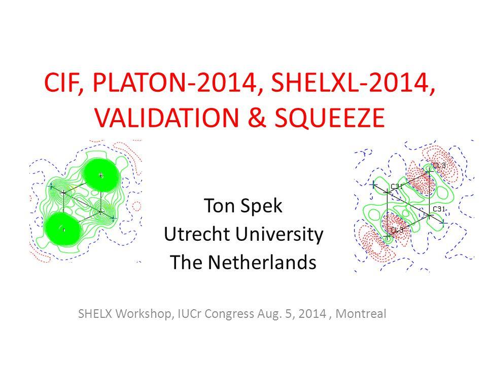 CIF, PLATON-2014, SHELXL-2014, VALIDATION & SQUEEZE Ton Spek Utrecht University The Netherlands SHELX Workshop, IUCr Congress Aug.