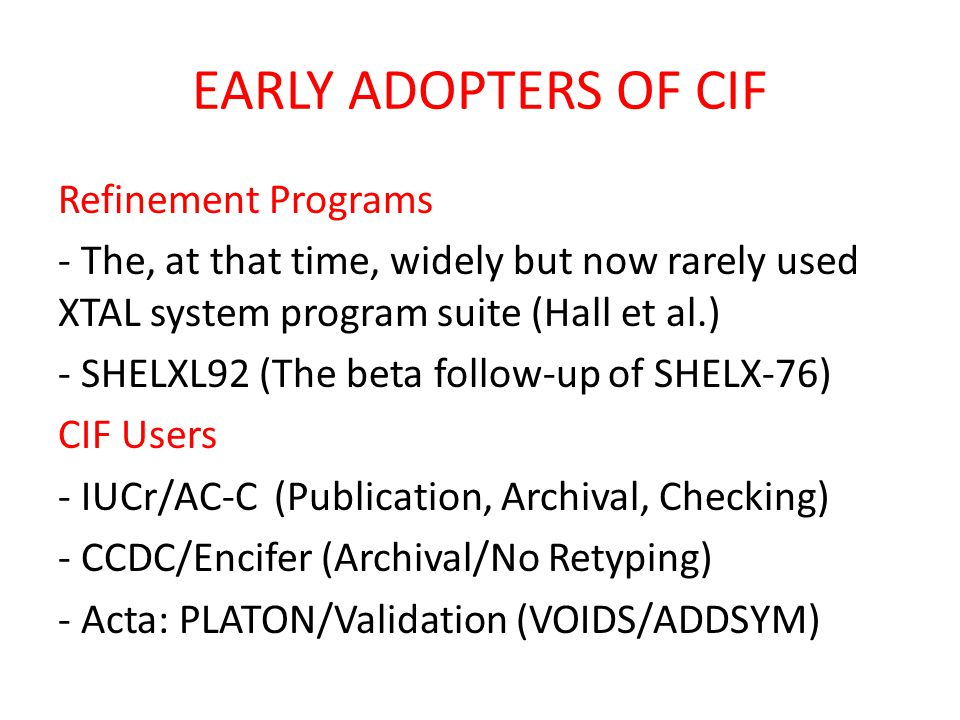EARLY ADOPTERS OF CIF Refinement Programs - The, at that time, widely but now rarely used XTAL system program suite (Hall et al.) - SHELXL92 (The beta follow-up of SHELX-76) CIF Users - IUCr/AC-C (Publication, Archival, Checking) - CCDC/Encifer (Archival/No Retyping) - Acta: PLATON/Validation (VOIDS/ADDSYM)
