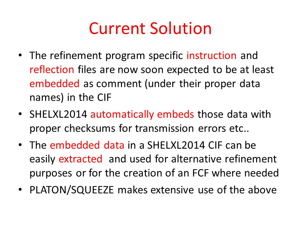 Current Solution The refinement program specific instruction and reflection files are now soon expected to be at least embedded as comment (under their proper data names) in the CIF SHELXL2014 automatically embeds those data with proper checksums for transmission errors etc..