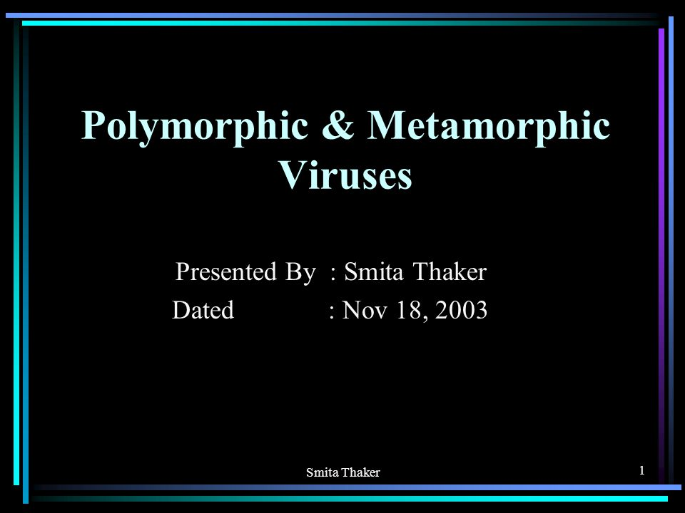 Smita Thaker 1 Polymorphic & Metamorphic Viruses Presented By : Smita Thaker Dated : Nov 18, 2003
