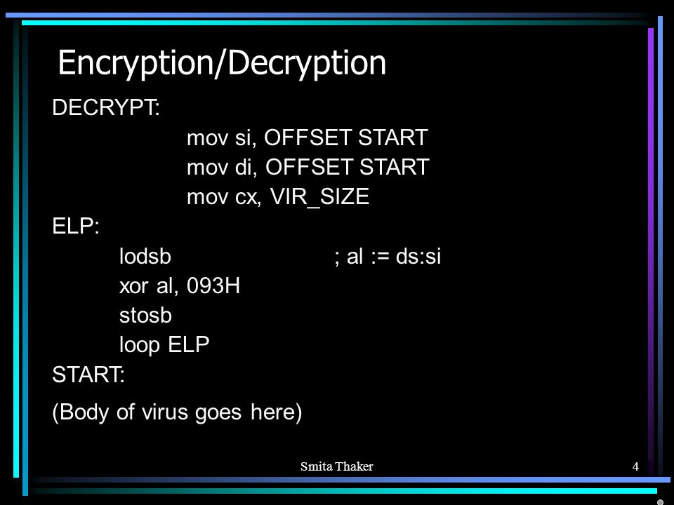 Smita Thaker4 Encryption/Decryption DECRYPT: mov si, OFFSET START mov di, OFFSET START mov cx, VIR_SIZE ELP: lodsb ; al := ds:si xor al, 093H stosb loop ELP START: (Body of virus goes here)