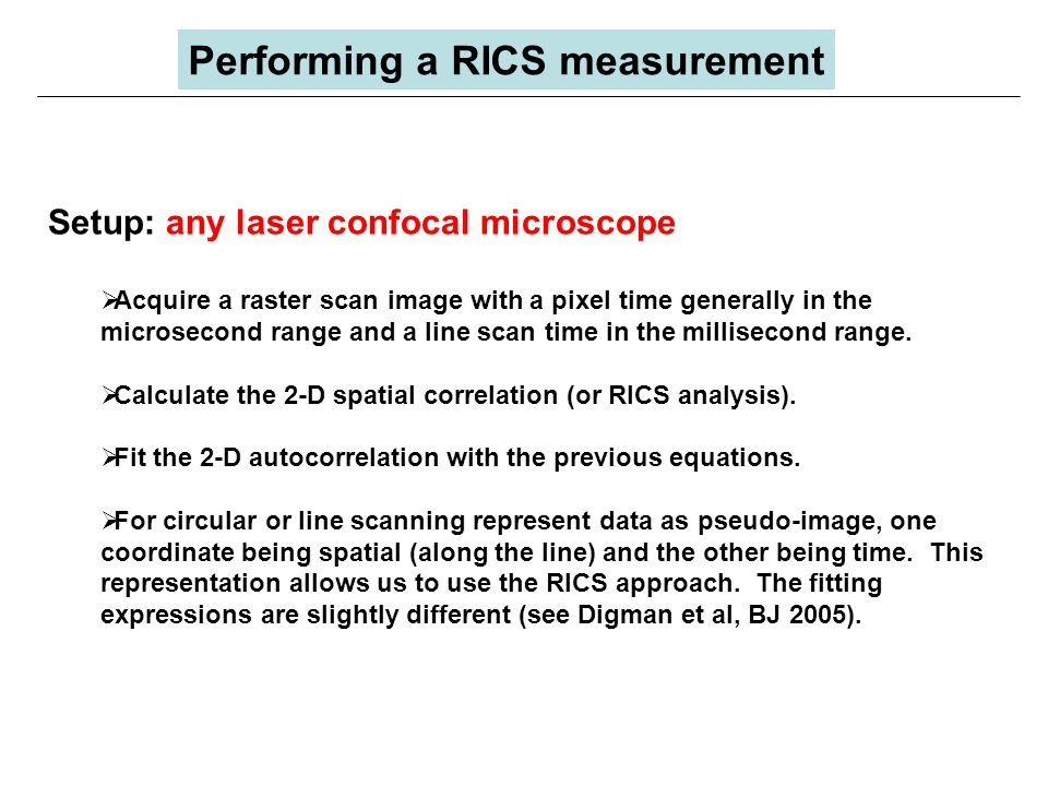 Setup: any laser confocal microscope  Acquire a raster scan image with a pixel time generally in the microsecond range and a line scan time in the millisecond range.