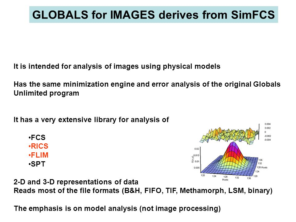 It is intended for analysis of images using physical models Has the same minimization engine and error analysis of the original Globals Unlimited program It has a very extensive library for analysis of FCS RICS FLIM SPT 2-D and 3-D representations of data Reads most of the file formats (B&H, FIFO, TIF, Methamorph, LSM, binary) The emphasis is on model analysis (not image processing) GLOBALS for IMAGES derives from SimFCS