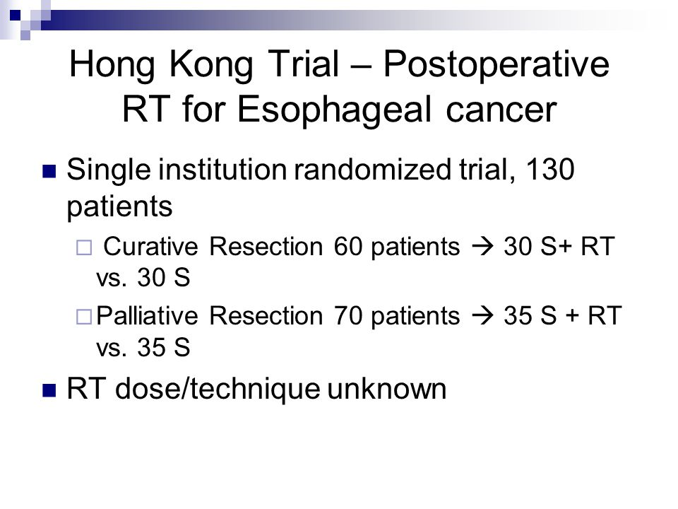 Hong Kong Trial – Postoperative RT for Esophageal cancer Single institution randomized trial, 130 patients  Curative Resection 60 patients  30 S+ RT vs.
