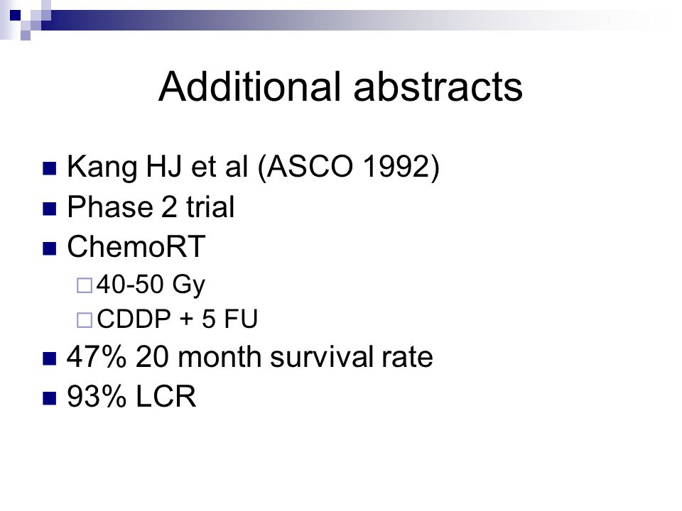 Additional abstracts Kang HJ et al (ASCO 1992) Phase 2 trial ChemoRT  Gy  CDDP + 5 FU 47% 20 month survival rate 93% LCR