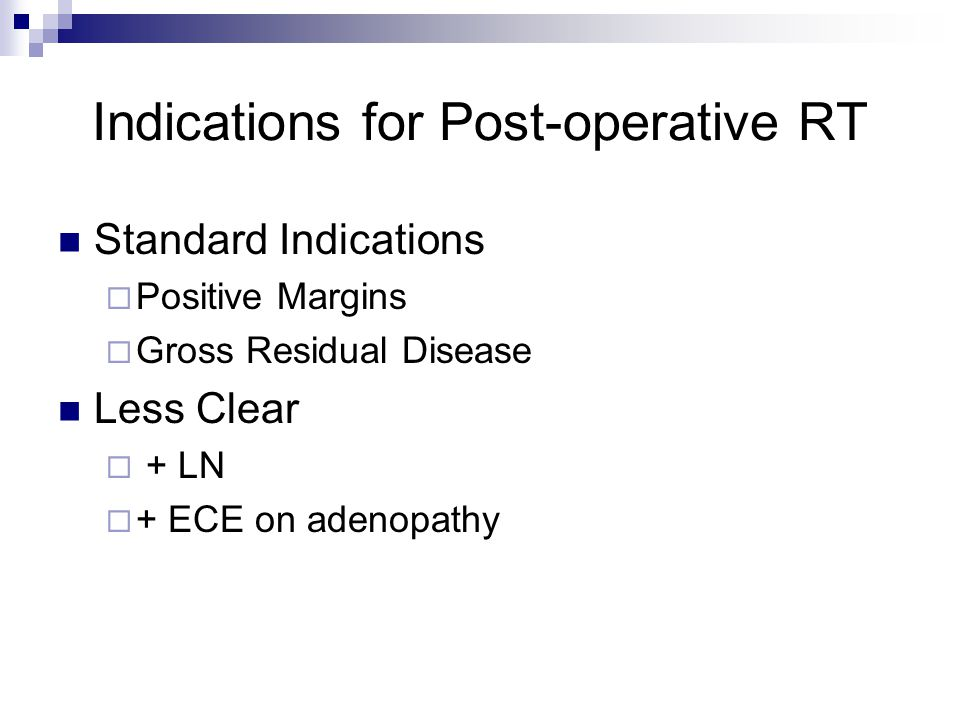Indications for Post-operative RT Standard Indications  Positive Margins  Gross Residual Disease Less Clear  + LN  + ECE on adenopathy