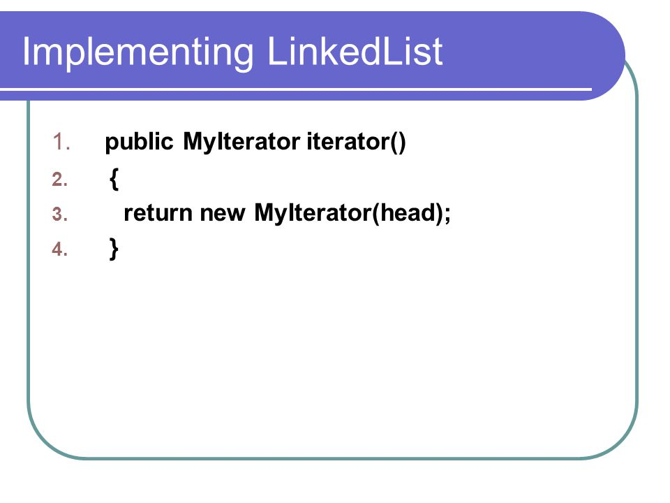 Implementing LinkedList 1. public MyIterator iterator() 2. { 3. return new MyIterator(head); 4. }