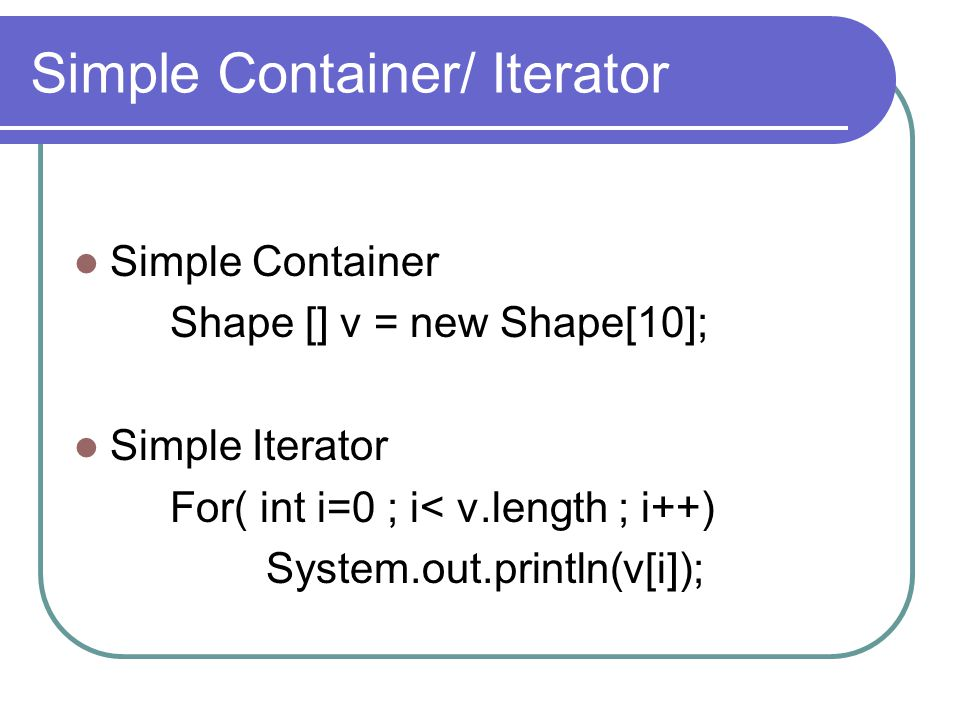 Simple Container/ Iterator Simple Container Shape [] v = new Shape[10]; Simple Iterator For( int i=0 ; i< v.length ; i++) System.out.println(v[i]);
