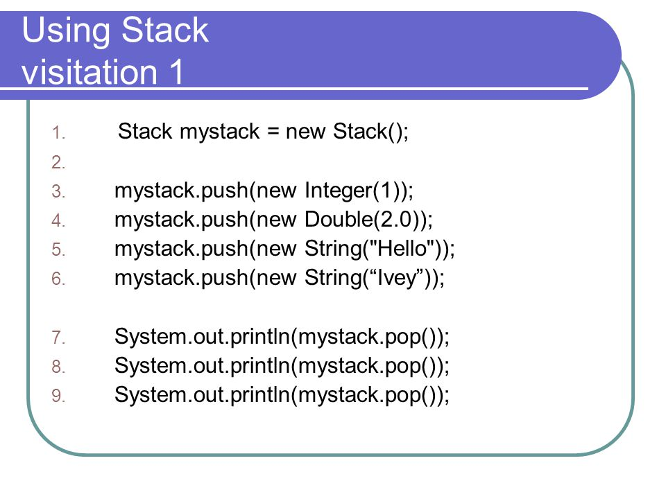 Using Stack visitation 1 1. Stack mystack = new Stack(); 2.