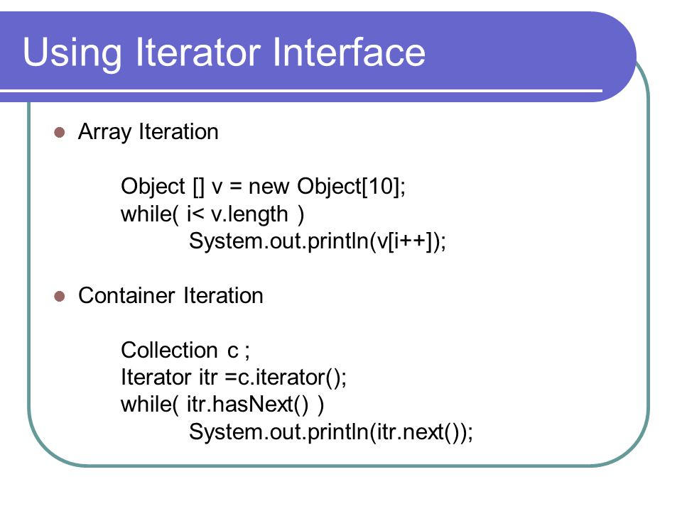 Using Iterator Interface Array Iteration Object [] v = new Object[10]; while( i< v.length ) System.out.println(v[i++]); Container Iteration Collection c ; Iterator itr =c.iterator(); while( itr.hasNext() ) System.out.println(itr.next());