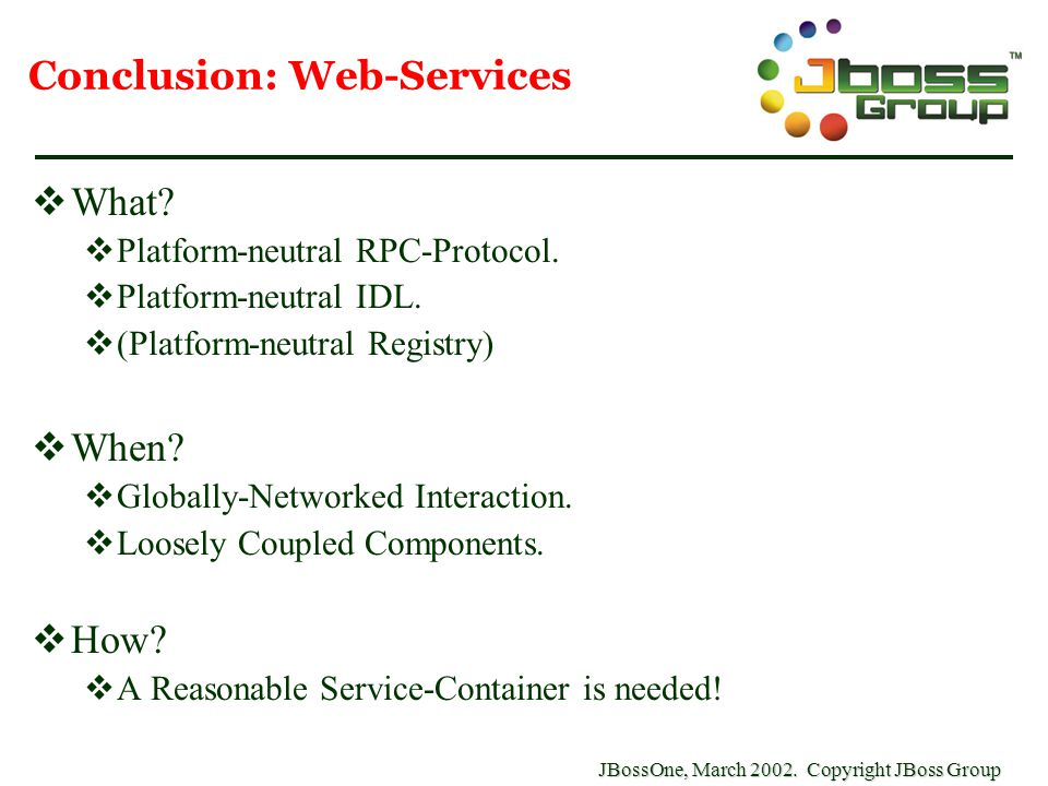 JBossOne, March 2002. Copyright JBoss Group Conclusion: Web-Services  What?  Platform-neutral RPC-Protocol.  Platform-neutral IDL.  (Platform-neut