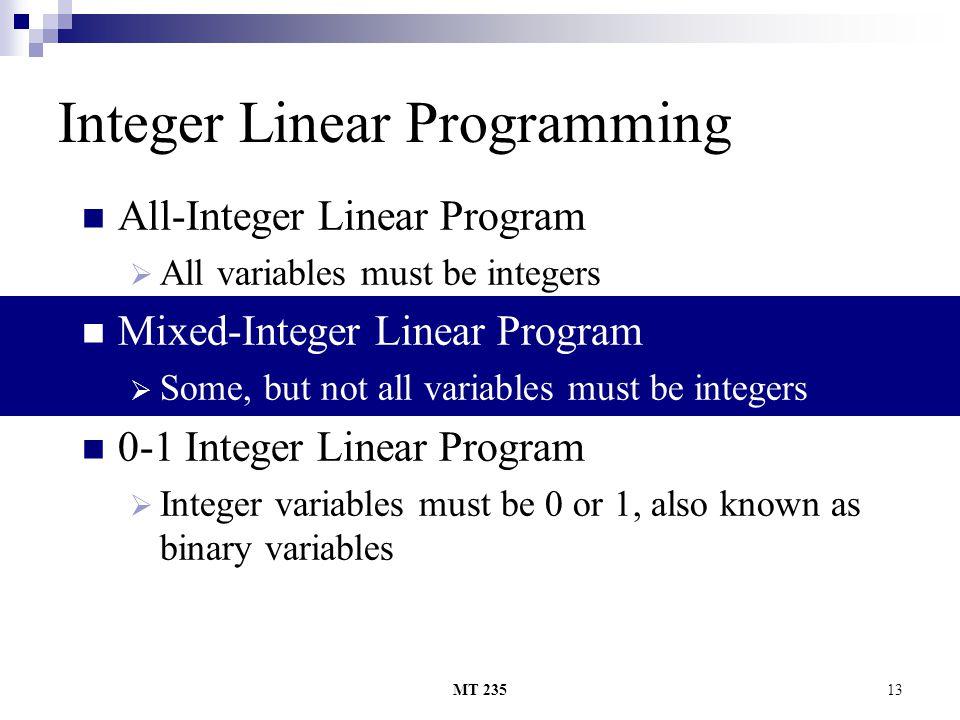 MT 23513 Integer Linear Programming All-Integer Linear Program AAll variables must be integers Mixed-Integer Linear Program SSome, but not all var