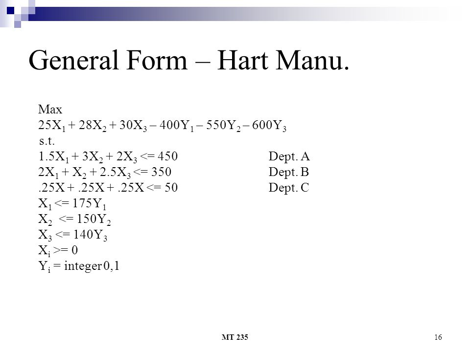 MT 23516 General Form – Hart Manu. Max 25X 1 + 28X 2 + 30X 3 – 400Y 1 – 550Y 2 – 600Y 3 s.t. 1.5X 1 + 3X 2 + 2X 3 <= 450 Dept. A 2X 1 + X 2 + 2.5X 3 <