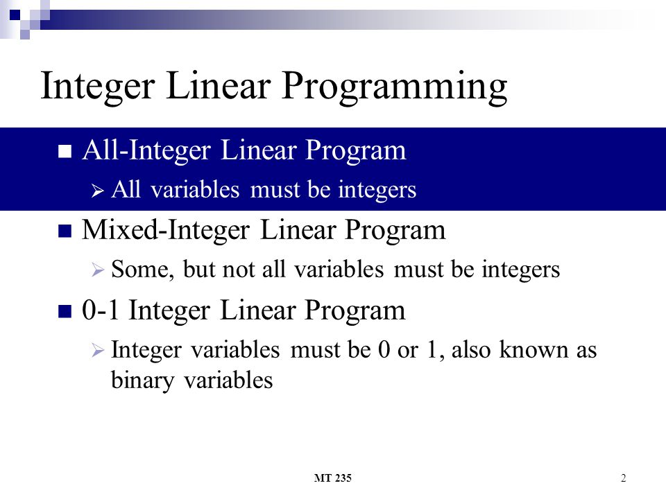 MT 2352 Integer Linear Programming All-Integer Linear Program AAll variables must be integers Mixed-Integer Linear Program SSome, but not all vari