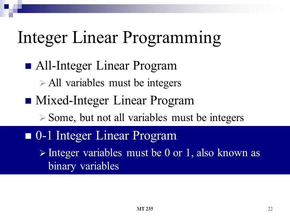 MT 23522 Integer Linear Programming All-Integer Linear Program AAll variables must be integers Mixed-Integer Linear Program SSome, but not all var