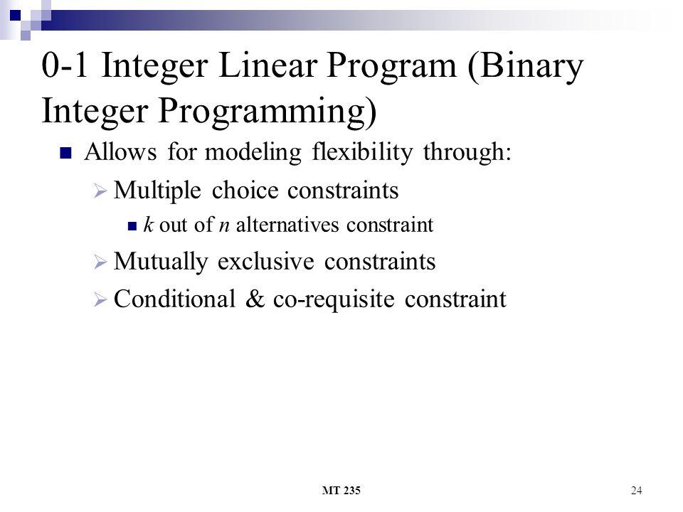 MT 23524 0-1 Integer Linear Program (Binary Integer Programming) Allows for modeling flexibility through: MMultiple choice constraints k out of n al