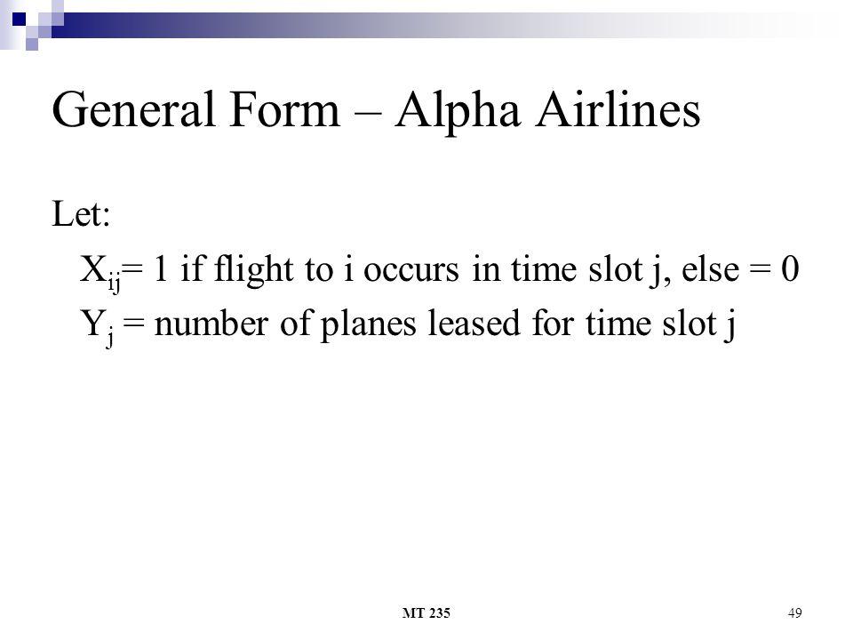 MT 23549 General Form – Alpha Airlines Let: X ij = 1 if flight to i occurs in time slot j, else = 0 Y j = number of planes leased for time slot j