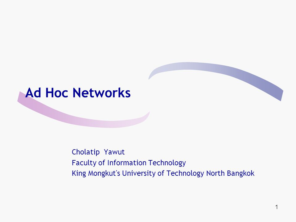 1 Ad Hoc Networks Cholatip Yawut Faculty of Information Technology King Mongkut s University of Technology North Bangkok