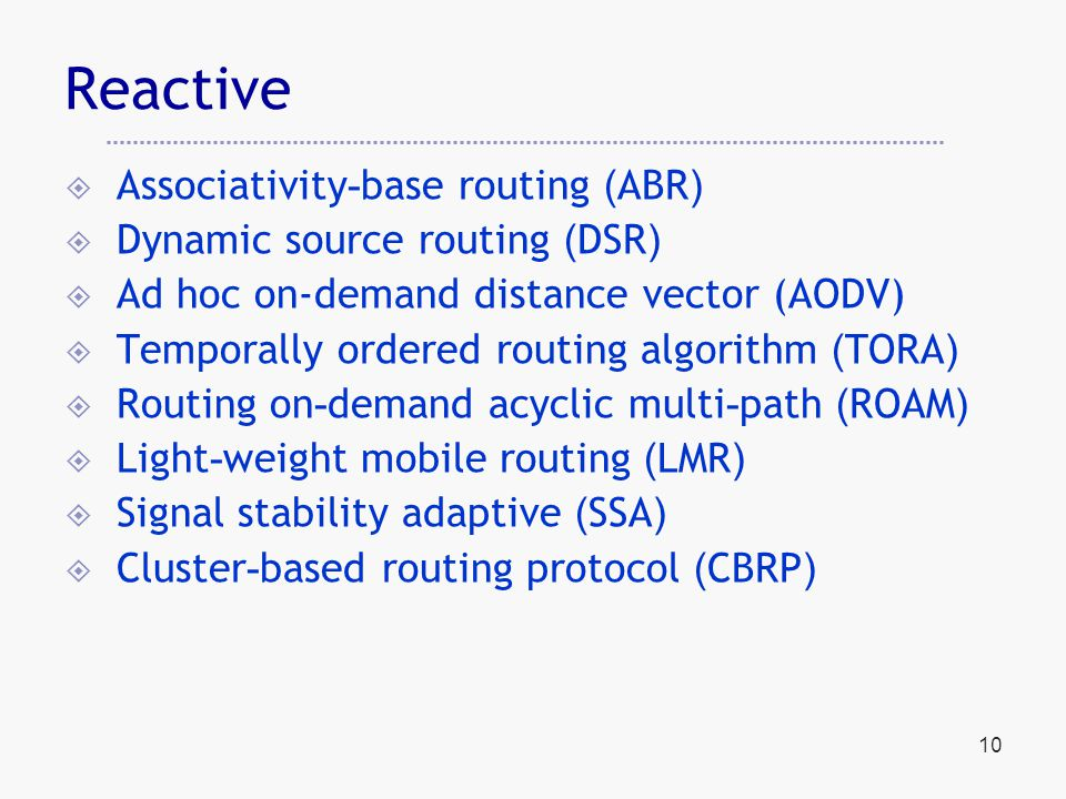 10 Reactive  Associativity-base routing (ABR)  Dynamic source routing (DSR)  Ad hoc on-demand distance vector (AODV)  Temporally ordered routing algorithm (TORA)  Routing on-demand acyclic multi-path (ROAM)  Light-weight mobile routing (LMR)  Signal stability adaptive (SSA)  Cluster-based routing protocol (CBRP)