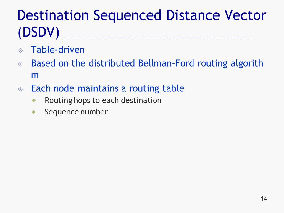 14 Destination Sequenced Distance Vector (DSDV)  Table-driven  Based on the distributed Bellman-Ford routing algorith m  Each node maintains a routing table  Routing hops to each destination  Sequence number