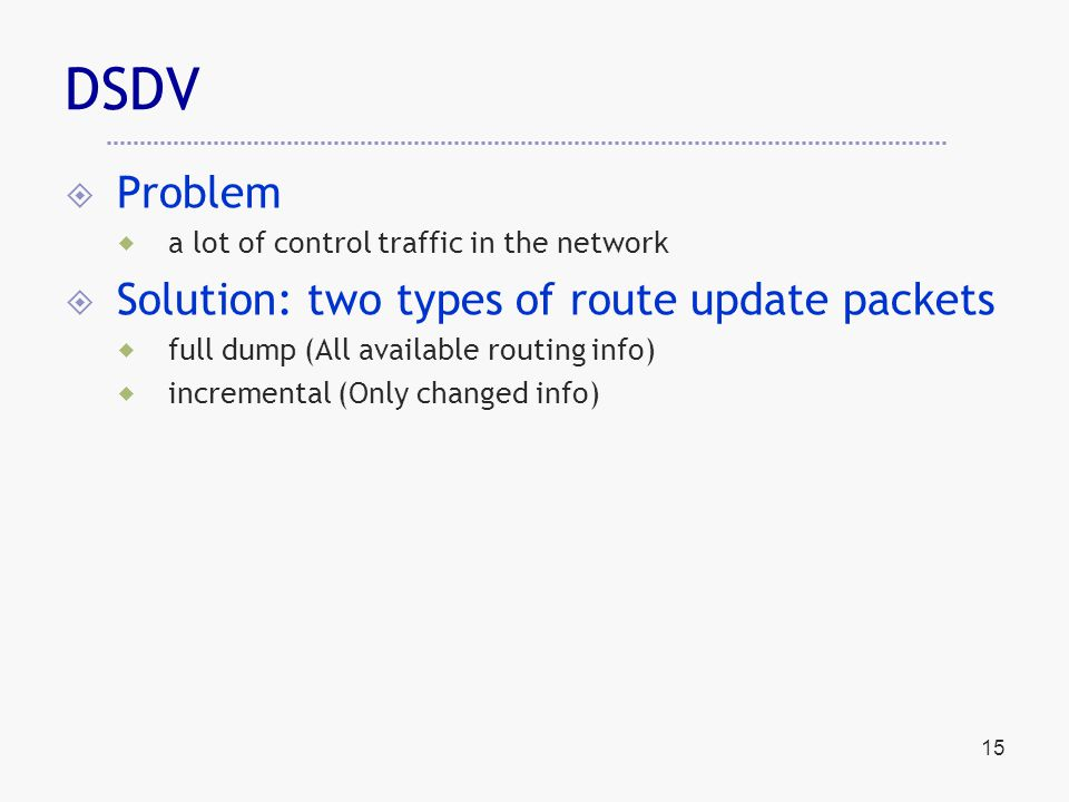 15 DSDV  Problem  a lot of control traffic in the network  Solution: two types of route update packets  full dump (All available routing info)  incremental (Only changed info)