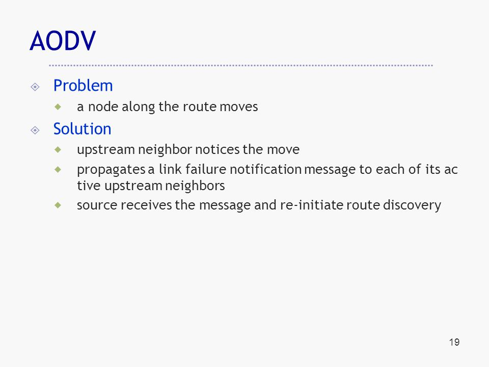 19 AODV  Problem  a node along the route moves  Solution  upstream neighbor notices the move  propagates a link failure notification message to each of its ac tive upstream neighbors  source receives the message and re-initiate route discovery