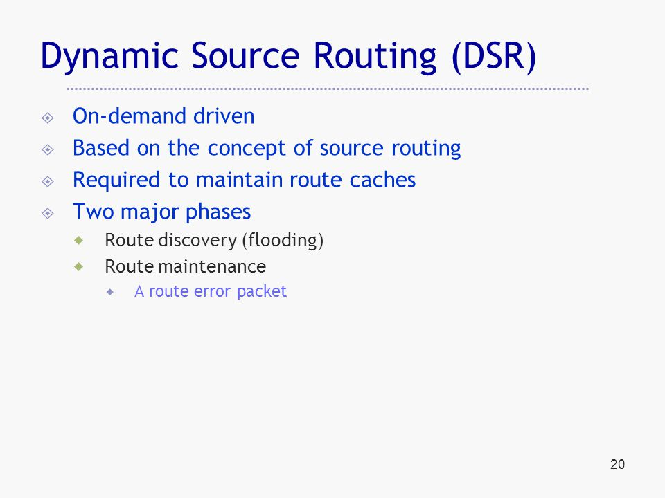 20 Dynamic Source Routing (DSR)  On-demand driven  Based on the concept of source routing  Required to maintain route caches  Two major phases  Route discovery (flooding)  Route maintenance  A route error packet