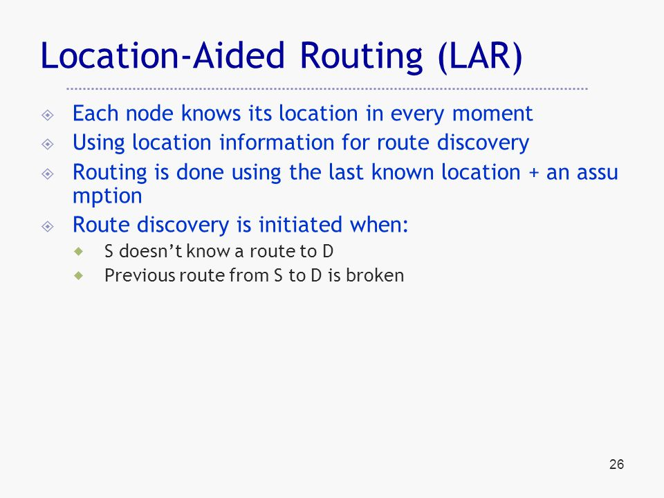 Location-Aided Routing (LAR)  Each node knows its location in every moment  Using location information for route discovery  Routing is done using the last known location + an assu mption  Route discovery is initiated when:  S doesn't know a route to D  Previous route from S to D is broken 26