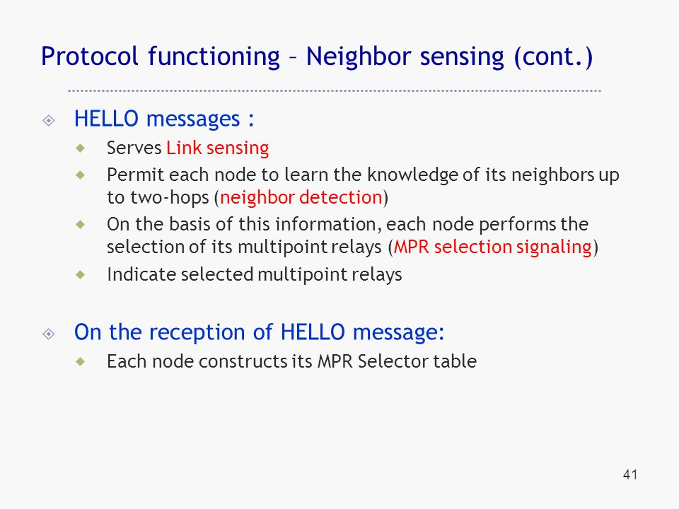 41 Protocol functioning – Neighbor sensing (cont.)  HELLO messages :  Serves Link sensing  Permit each node to learn the knowledge of its neighbors up to two-hops (neighbor detection)  On the basis of this information, each node performs the selection of its multipoint relays (MPR selection signaling)  Indicate selected multipoint relays  On the reception of HELLO message:  Each node constructs its MPR Selector table