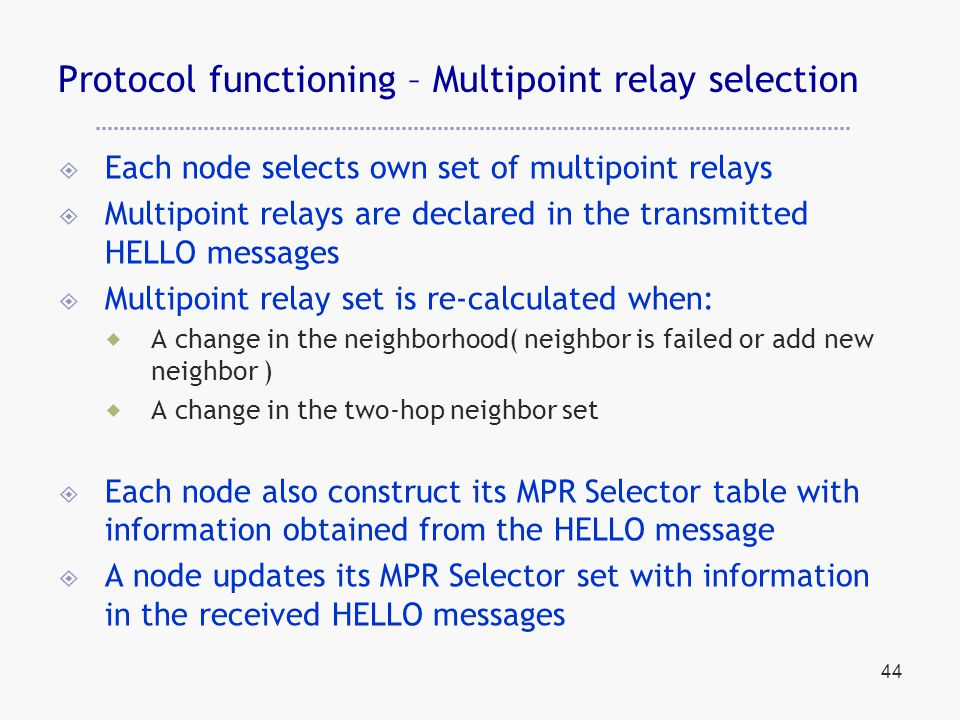44 Protocol functioning – Multipoint relay selection  Each node selects own set of multipoint relays  Multipoint relays are declared in the transmitted HELLO messages  Multipoint relay set is re-calculated when:  A change in the neighborhood( neighbor is failed or add new neighbor )  A change in the two-hop neighbor set  Each node also construct its MPR Selector table with information obtained from the HELLO message  A node updates its MPR Selector set with information in the received HELLO messages